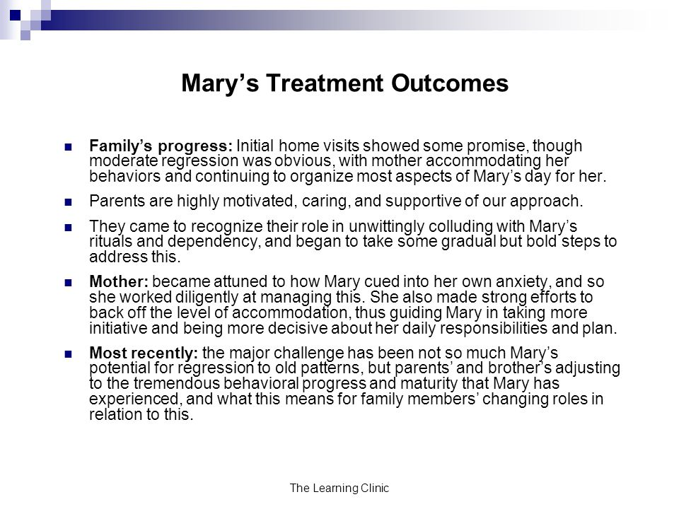 The Learning Clinic Marys Treatment Outcomes Familys progress: Initial home visits showed some promise, though moderate regression was obvious, with mother accommodating her behaviors and continuing to organize most aspects of Marys day for her.