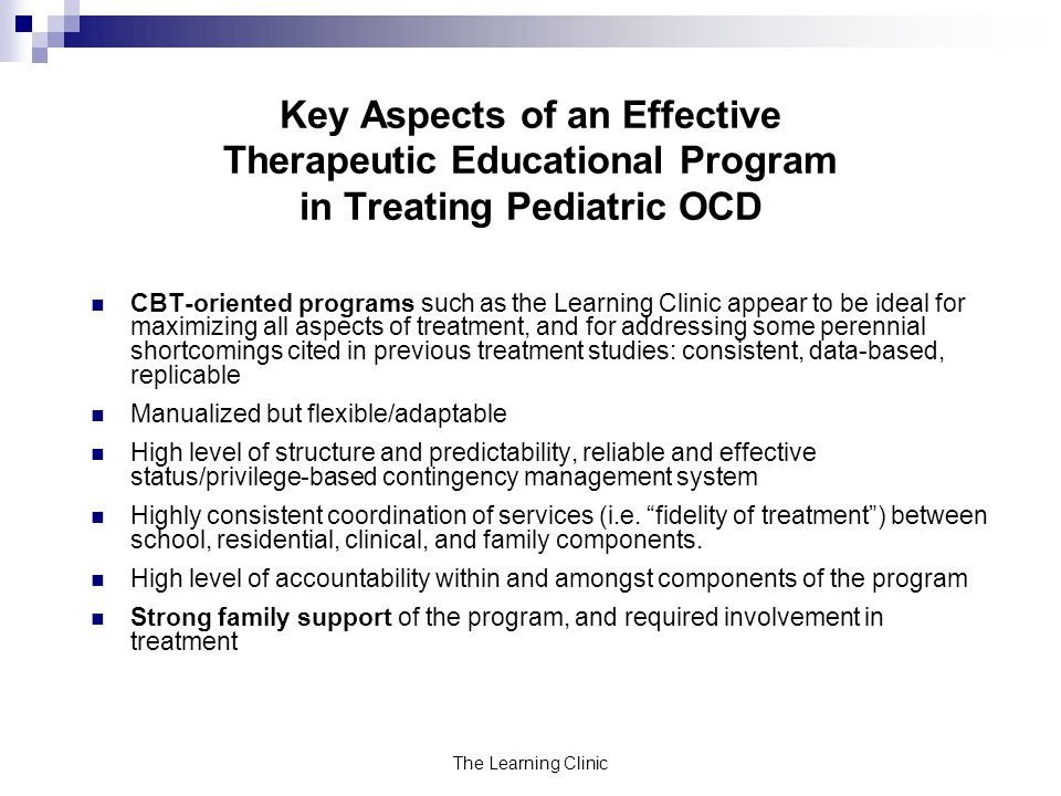 The Learning Clinic Key Aspects of an Effective Therapeutic Educational Program in Treating Pediatric OCD CBT-oriented programs such as the Learning Clinic appear to be ideal for maximizing all aspects of treatment, and for addressing some perennial shortcomings cited in previous treatment studies: consistent, data-based, replicable Manualized but flexible/adaptable High level of structure and predictability, reliable and effective status/privilege-based contingency management system Highly consistent coordination of services (i.e.