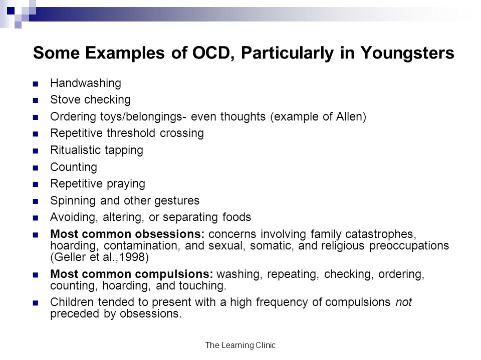 The Learning Clinic Some Examples of OCD, Particularly in Youngsters Handwashing Stove checking Ordering toys/belongings- even thoughts (example of Allen) Repetitive threshold crossing Ritualistic tapping Counting Repetitive praying Spinning and other gestures Avoiding, altering, or separating foods Most common obsessions: concerns involving family catastrophes, hoarding, contamination, and sexual, somatic, and religious preoccupations (Geller et al.,1998) Most common compulsions: washing, repeating, checking, ordering, counting, hoarding, and touching.