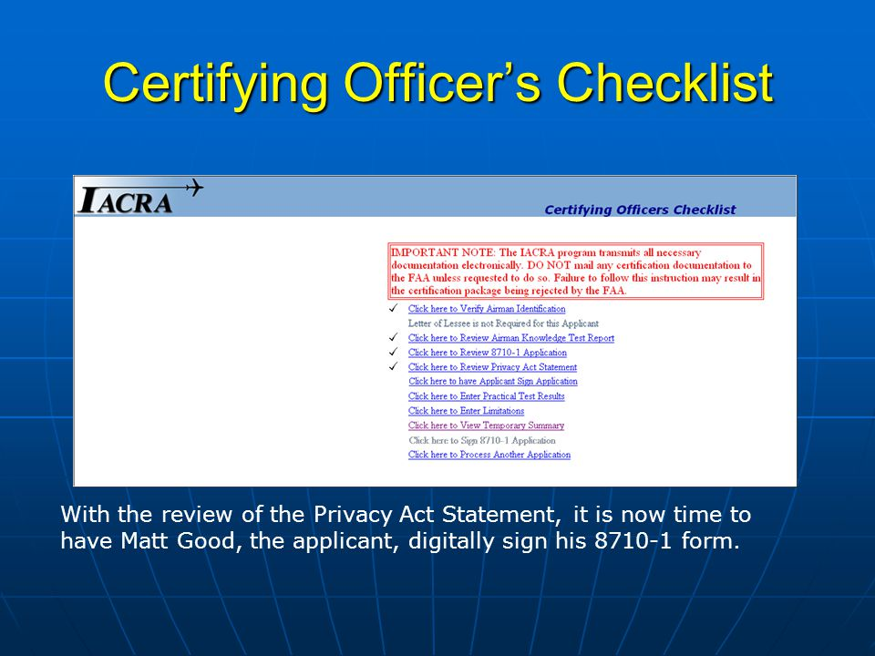 Certifying Officers Checklist With the review of the Privacy Act Statement, it is now time to have Matt Good, the applicant, digitally sign his form.