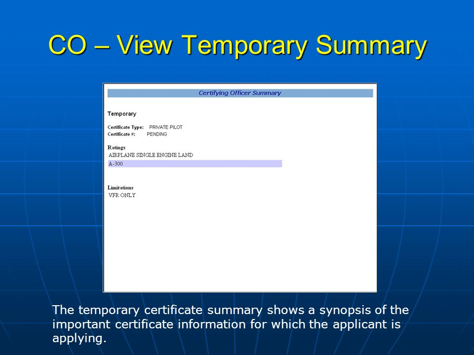 CO – View Temporary Summary The temporary certificate summary shows a synopsis of the important certificate information for which the applicant is applying.