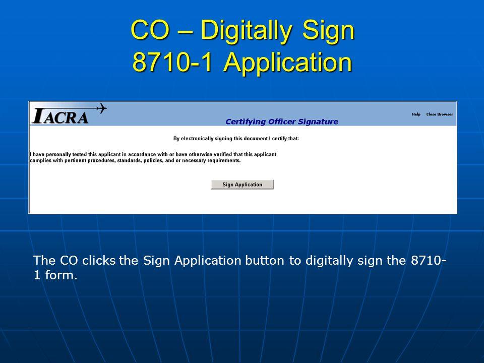 CO – Digitally Sign 8710-1 Application The CO clicks the Sign Application button to digitally sign the 8710- 1 form.