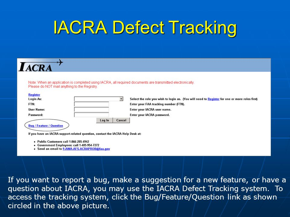 IACRA Defect Tracking If you want to report a bug, make a suggestion for a new feature, or have a question about IACRA, you may use the IACRA Defect Tracking system.