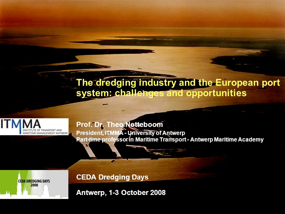 1 The dredging industry and the European port system: challenges and opportunities Prof. Dr. Theo Notteboom President, ITMMA - University of Antwerp P