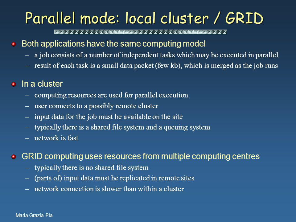 Maria Grazia Pia Parallel mode: local cluster / GRID Both applications have the same computing model –a job consists of a number of independent tasks which may be executed in parallel –result of each task is a small data packet (few kb), which is merged as the job runs In a cluster –computing resources are used for parallel execution –user connects to a possibly remote cluster –input data for the job must be available on the site –typically there is a shared file system and a queuing system –network is fast GRID computing uses resources from multiple computing centres –typically there is no shared file system –(parts of) input data must be replicated in remote sites –network connection is slower than within a cluster