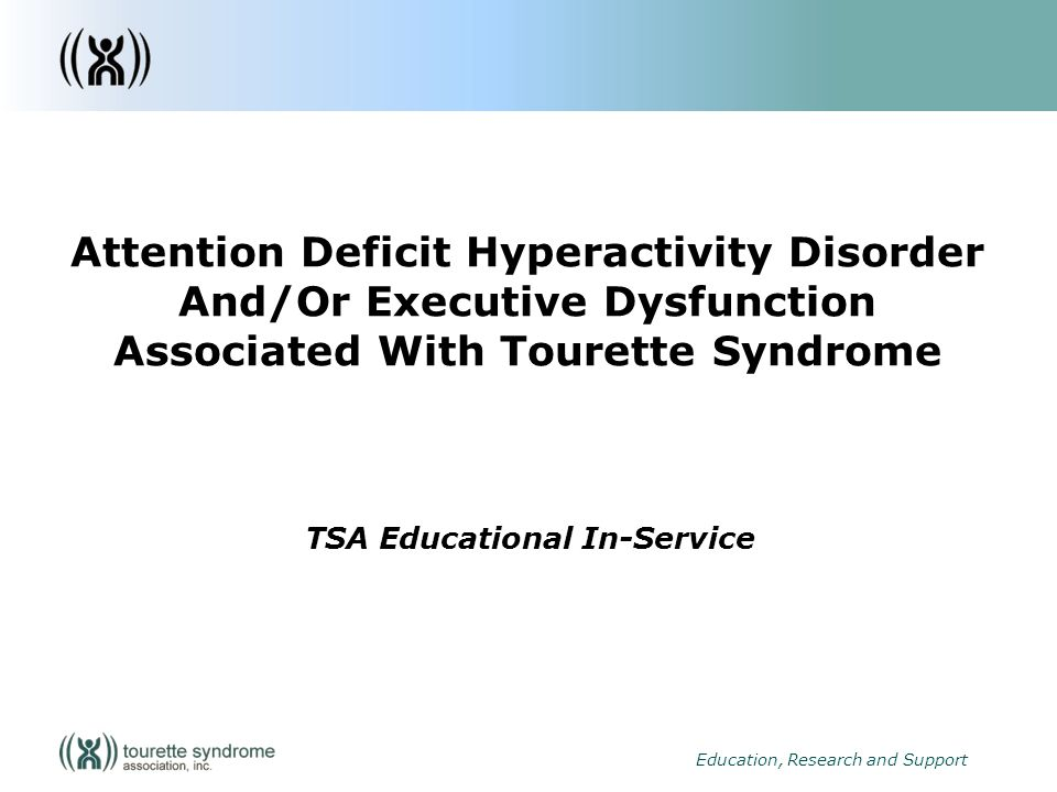 1 Education, Research and Support Attention Deficit Hyperactivity Disorder And/Or Executive Dysfunction Associated With Tourette Syndrome TSA Educational In-Service