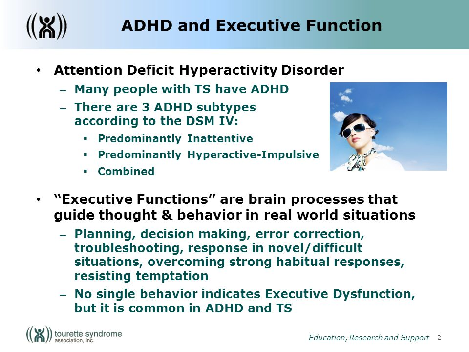 2 Education, Research and Support Attention Deficit Hyperactivity Disorder – Many people with TS have ADHD – There are 3 ADHD subtypes according to the DSM IV: Predominantly Inattentive Predominantly Hyperactive-Impulsive Combined Executive Functions are brain processes that guide thought & behavior in real world situations – Planning, decision making, error correction, troubleshooting, response in novel/difficult situations, overcoming strong habitual responses, resisting temptation – No single behavior indicates Executive Dysfunction, but it is common in ADHD and TS ADHD and Executive Function