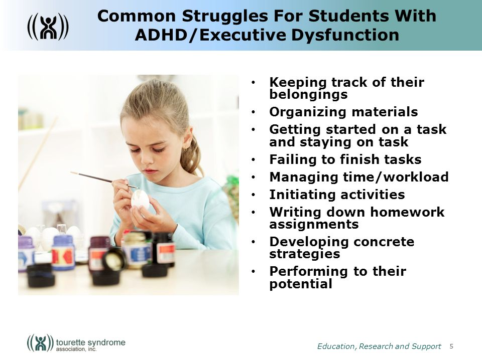 6 Education, Research and Support Strategies to Help Students With ADHD/Executive Dysfunction Teachers and parents must work together as a team – Communication is the key Creative methods for keeping track of assignments: – Teacher signing assignment book – Emailing assignments home or leaving message on home voicemail each day – Providing an assignment and activity plan for the coming week Extra set of books at home Breaking down large assignments into more manageable subtasks Reducing workload: Quality vs.