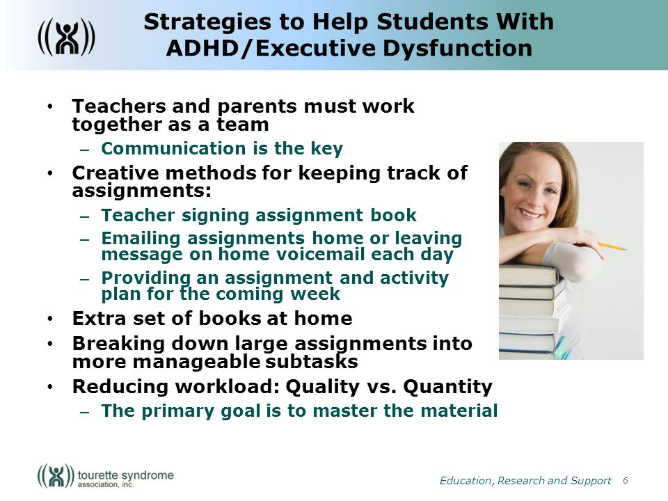 6 Education, Research and Support Strategies to Help Students With ADHD/Executive Dysfunction Teachers and parents must work together as a team – Communication is the key Creative methods for keeping track of assignments: – Teacher signing assignment book –  ing assignments home or leaving message on home voic each day – Providing an assignment and activity plan for the coming week Extra set of books at home Breaking down large assignments into more manageable subtasks Reducing workload: Quality vs.