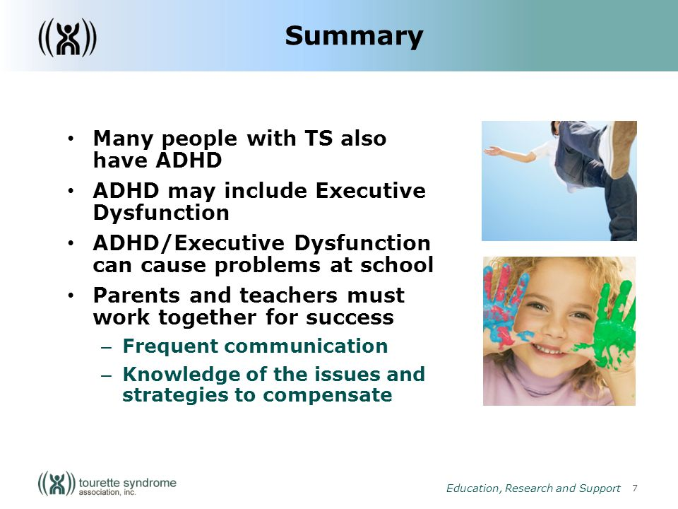 7 Education, Research and Support Summary Many people with TS also have ADHD ADHD may include Executive Dysfunction ADHD/Executive Dysfunction can cause problems at school Parents and teachers must work together for success – Frequent communication – Knowledge of the issues and strategies to compensate