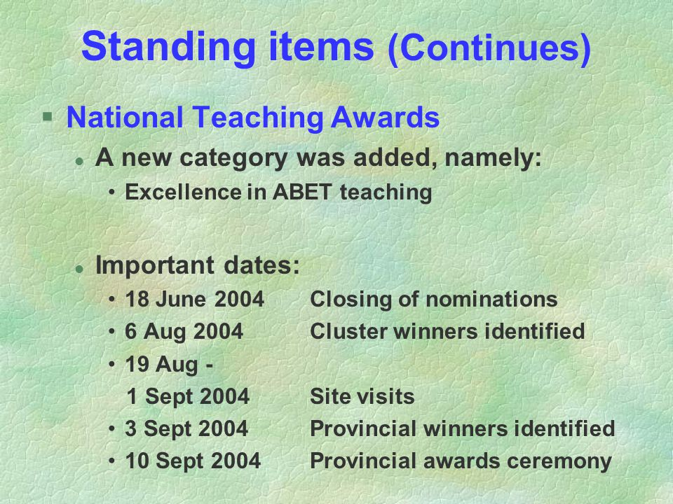 Standing items (Continues) §National Teaching Awards l A new category was added, namely: Excellence in ABET teaching l Important dates: 18 June 2004Closing of nominations 6 Aug 2004Cluster winners identified 19 Aug - 1 Sept 2004Site visits 3 Sept 2004Provincial winners identified 10 Sept 2004Provincial awards ceremony