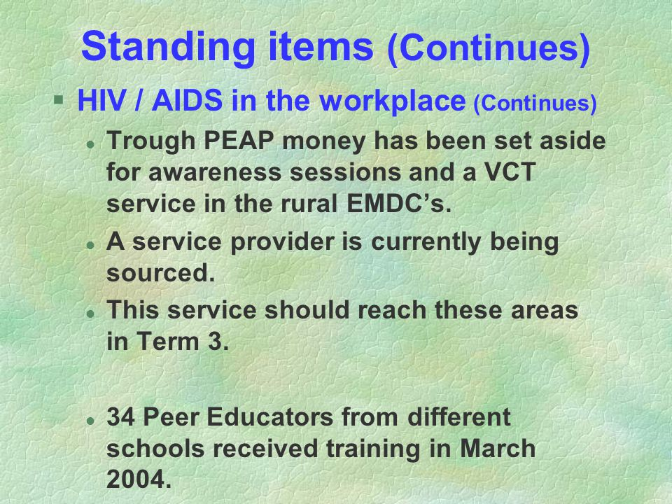 Standing items (Continues) §HIV / AIDS in the workplace (Continues) l Trough PEAP money has been set aside for awareness sessions and a VCT service in