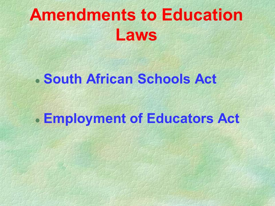 Amendments to Education Laws l South African Schools Act l Employment of Educators Act