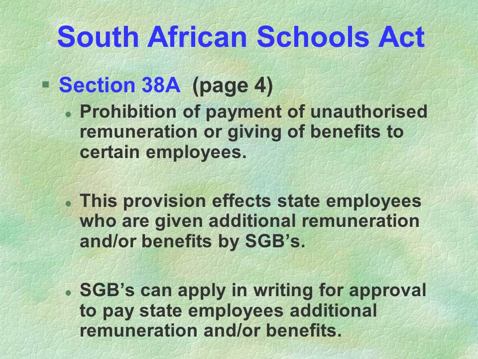 South African Schools Act §Section 38A (page 4) l Prohibition of payment of unauthorised remuneration or giving of benefits to certain employees.