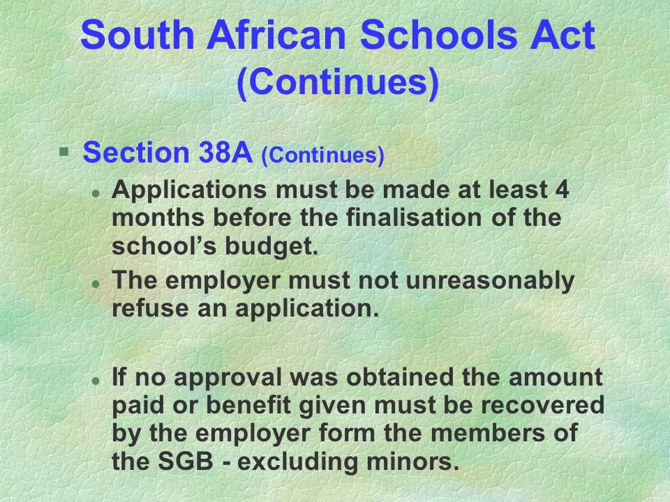 South African Schools Act (Continues) §Section 38A (Continues) l Applications must be made at least 4 months before the finalisation of the schools budget.