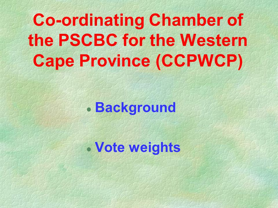 Co-ordinating Chamber of the PSCBC for the Western Cape Province (CCPWCP) l Background l Vote weights