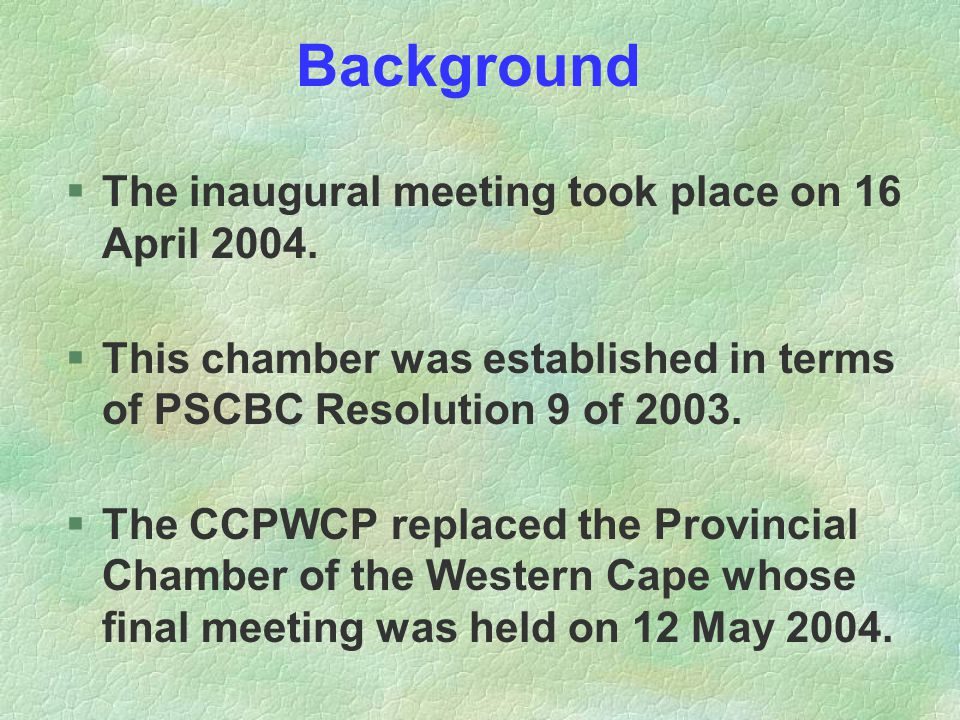 Background §The inaugural meeting took place on 16 April 2004. §This chamber was established in terms of PSCBC Resolution 9 of 2003. §The CCPWCP repla