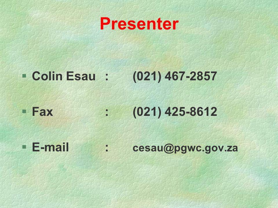 Presenter §Colin Esau:(021) 467-2857 §Fax:(021) 425-8612 §E-mail: cesau@pgwc.gov.za