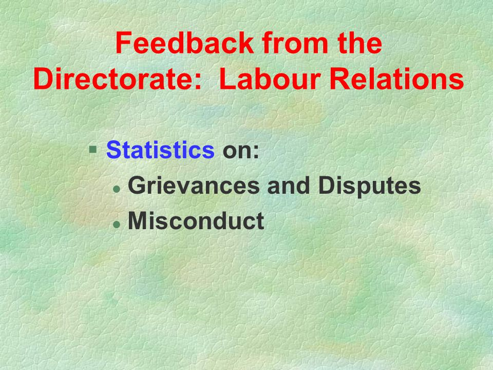 Feedback from the Directorate: Labour Relations §Statistics on: l Grievances and Disputes l Misconduct