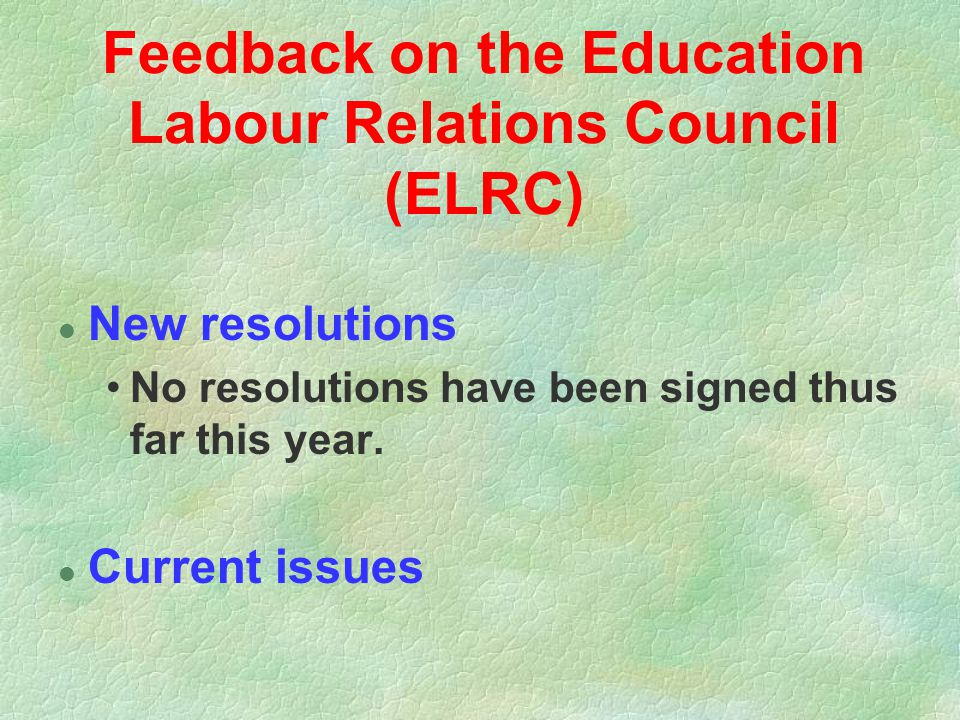 Feedback on the Education Labour Relations Council (ELRC) l New resolutions No resolutions have been signed thus far this year. l Current issues