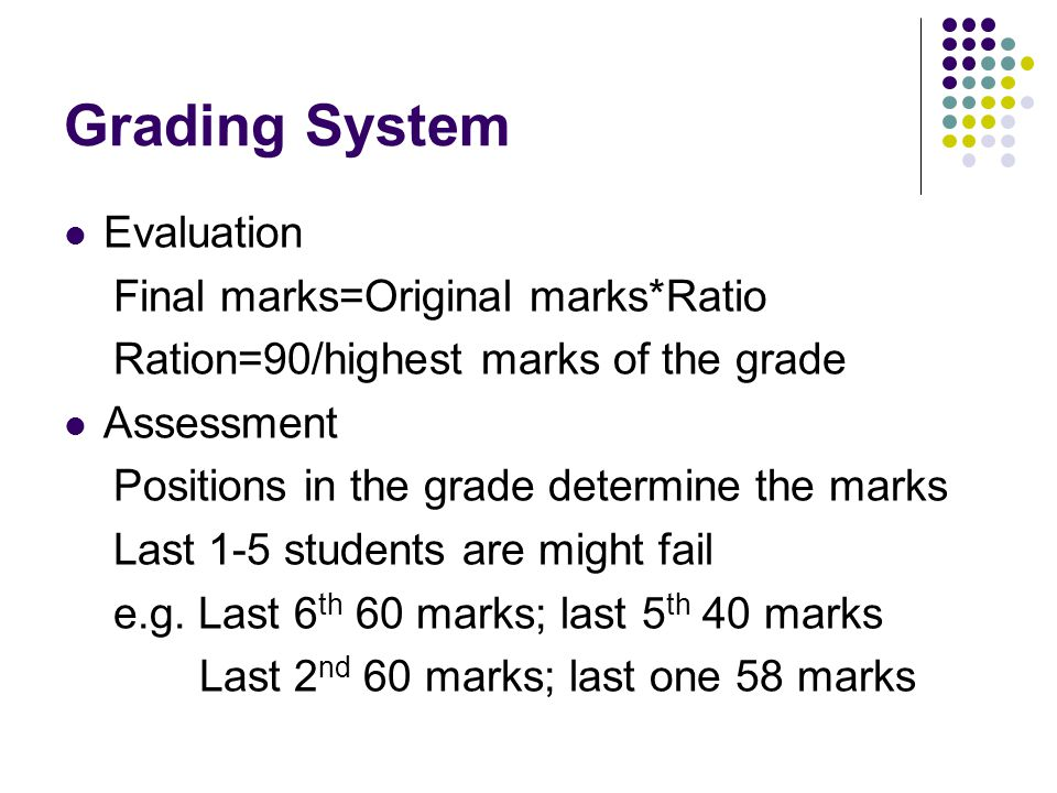 Grading System Evaluation Final marks=Original marks*Ratio Ration=90/highest marks of the grade Assessment Positions in the grade determine the marks Last 1-5 students are might fail e.g.