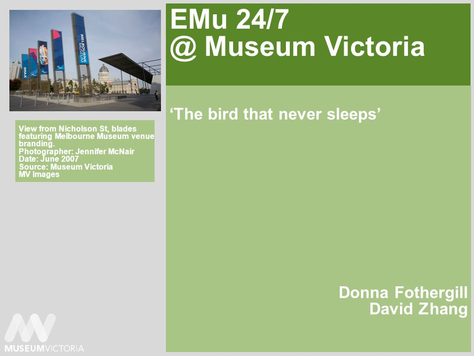 EMu 24/7 @ Museum Victoria The bird that never sleeps Donna Fothergill David Zhang View from Nicholson St, blades featuring Melbourne Museum venue branding.