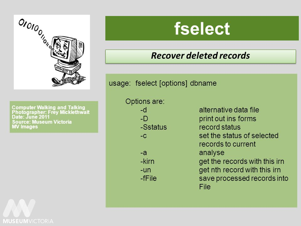 fselect Recover deleted records usage: fselect [options] dbname Options are: -d alternative data file -D print out ins forms -Sstatus record status -c set the status of selected records to current -a analyse -kirn get the records with this irn -un get nth record with this irn -fFile save processed records into File Computer Walking and Talking Photographer: Frey Micklethwait Date: June 2011 Source: Museum Victoria MV Images