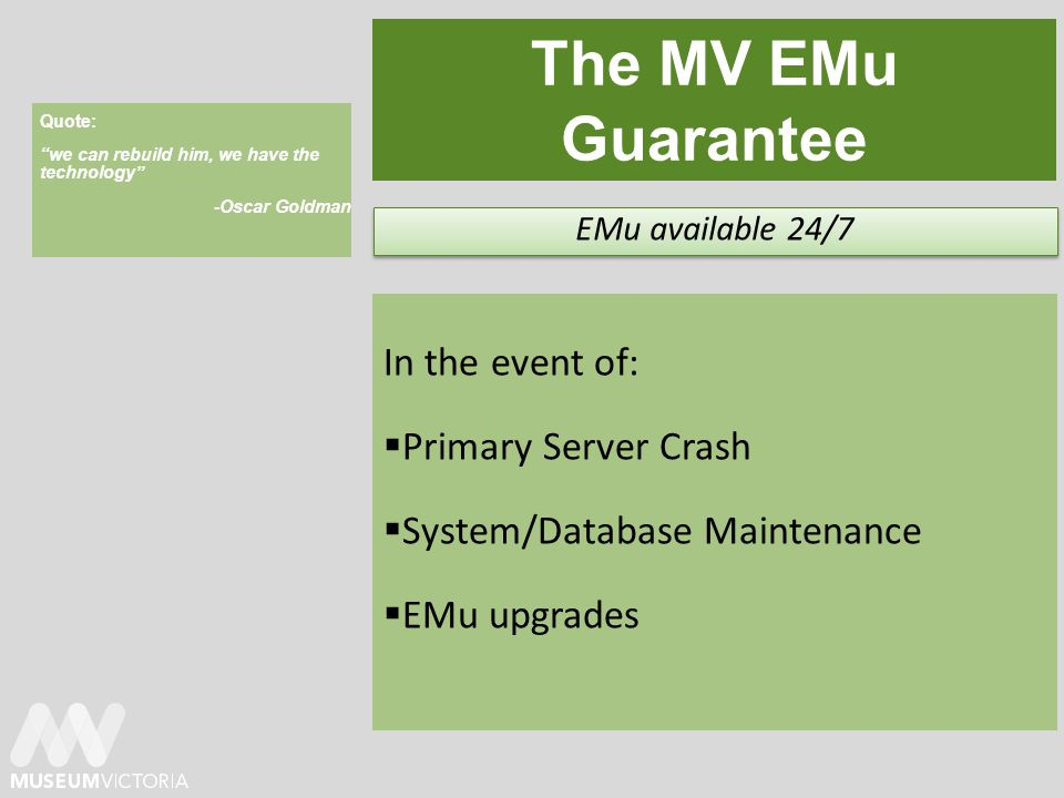 The MV EMu Guarantee In the event of: Primary Server Crash System/Database Maintenance EMu upgrades EMu available 24/7 Quote: we can rebuild him, we have the technology -Oscar Goldman