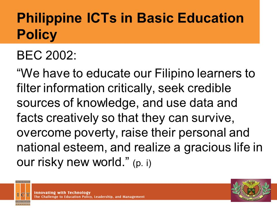 Philippine ICTs in Basic Education Policy BEC 2002: We have to educate our Filipino learners to filter information critically, seek credible sources o