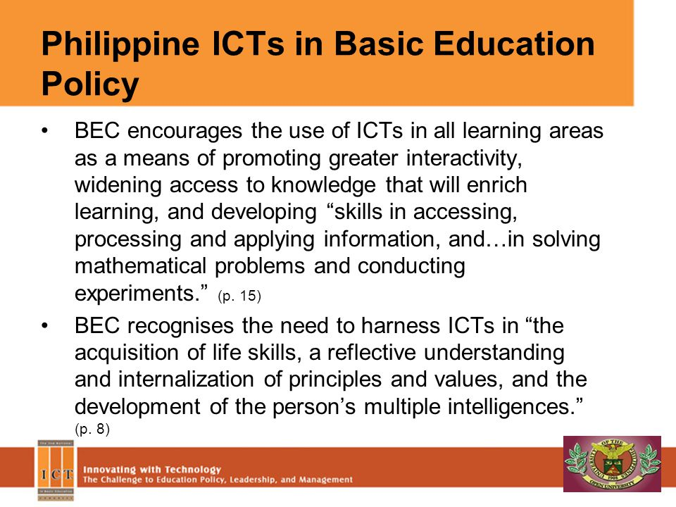 Philippine ICTs in Basic Education Policy BEC encourages the use of ICTs in all learning areas as a means of promoting greater interactivity, widening