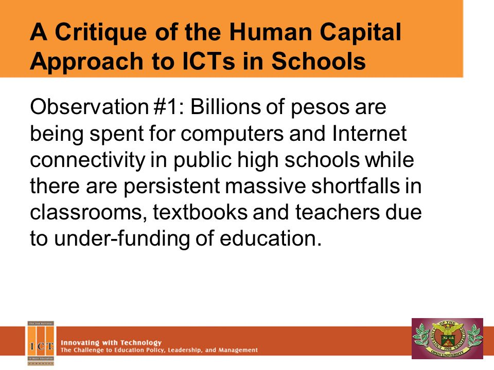 A Critique of the Human Capital Approach to ICTs in Schools Observation #1: Billions of pesos are being spent for computers and Internet connectivity