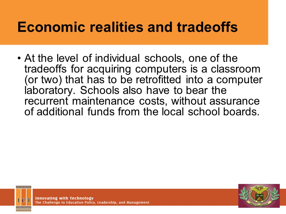 Economic realities and tradeoffs At the level of individual schools, one of the tradeoffs for acquiring computers is a classroom (or two) that has to