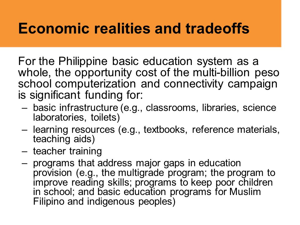 Economic realities and tradeoffs For the Philippine basic education system as a whole, the opportunity cost of the multi-billion peso school computeri