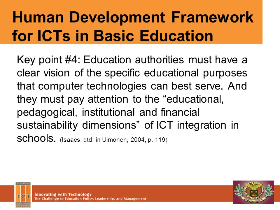 Human Development Framework for ICTs in Basic Education Key point #4: Education authorities must have a clear vision of the specific educational purpo