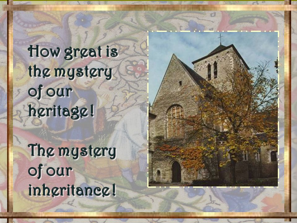 How great is the mystery of our heritage .The mystery of our inheritance .