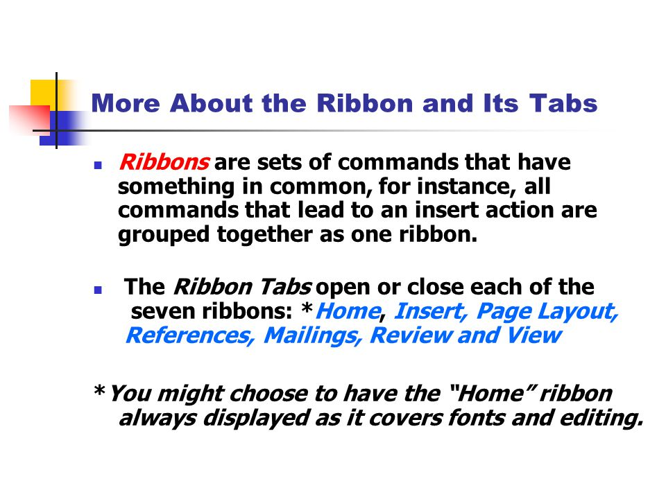 More About the Ribbon and Its Tabs Ribbons are sets of commands that have something in common, for instance, all commands that lead to an insert action are grouped together as one ribbon.