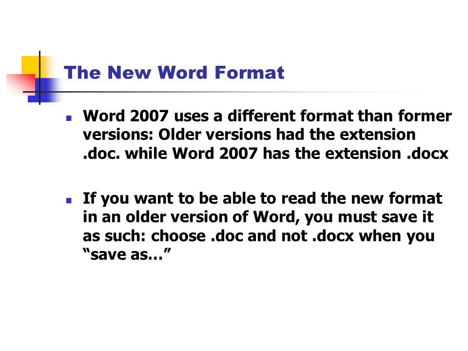 The New Word Format Word 2007 uses a different format than former versions: Older versions had the extension.doc.