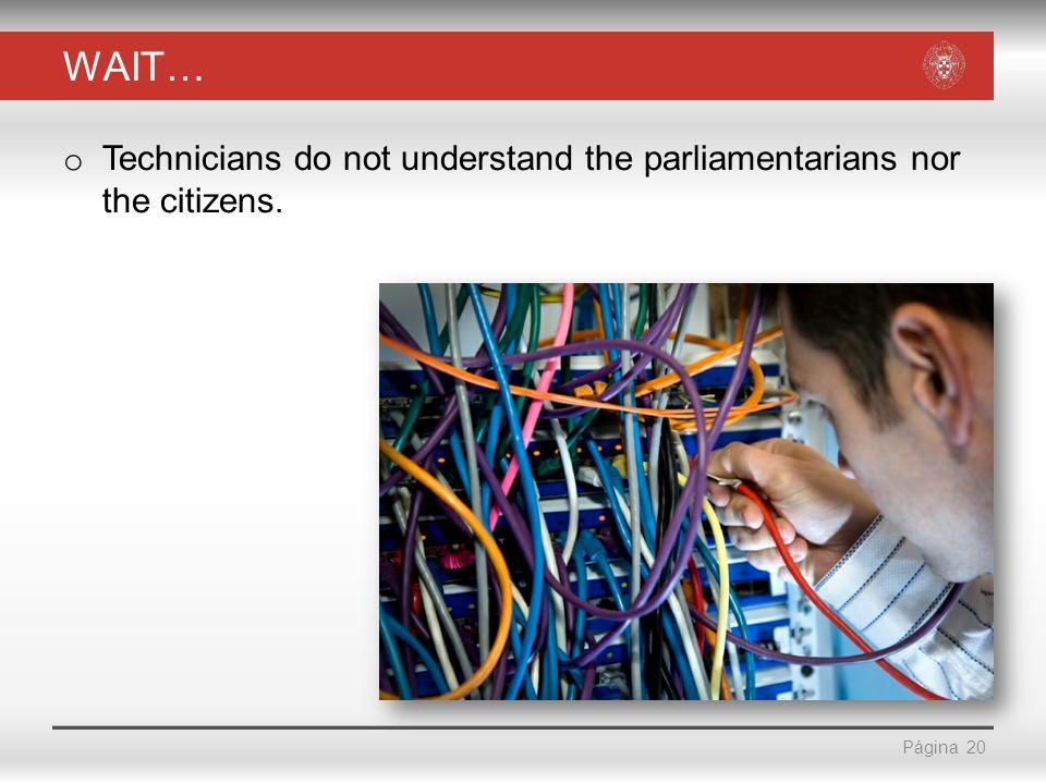 Página WAIT… o Technicians do not understand the parliamentarians nor the citizens. 20