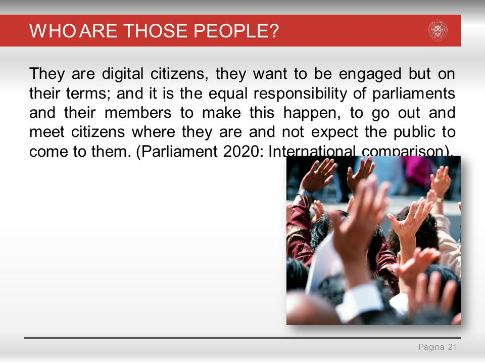 Página WHO ARE THOSE PEOPLE? They are digital citizens, they want to be engaged but on their terms; and it is the equal responsibility of parliaments