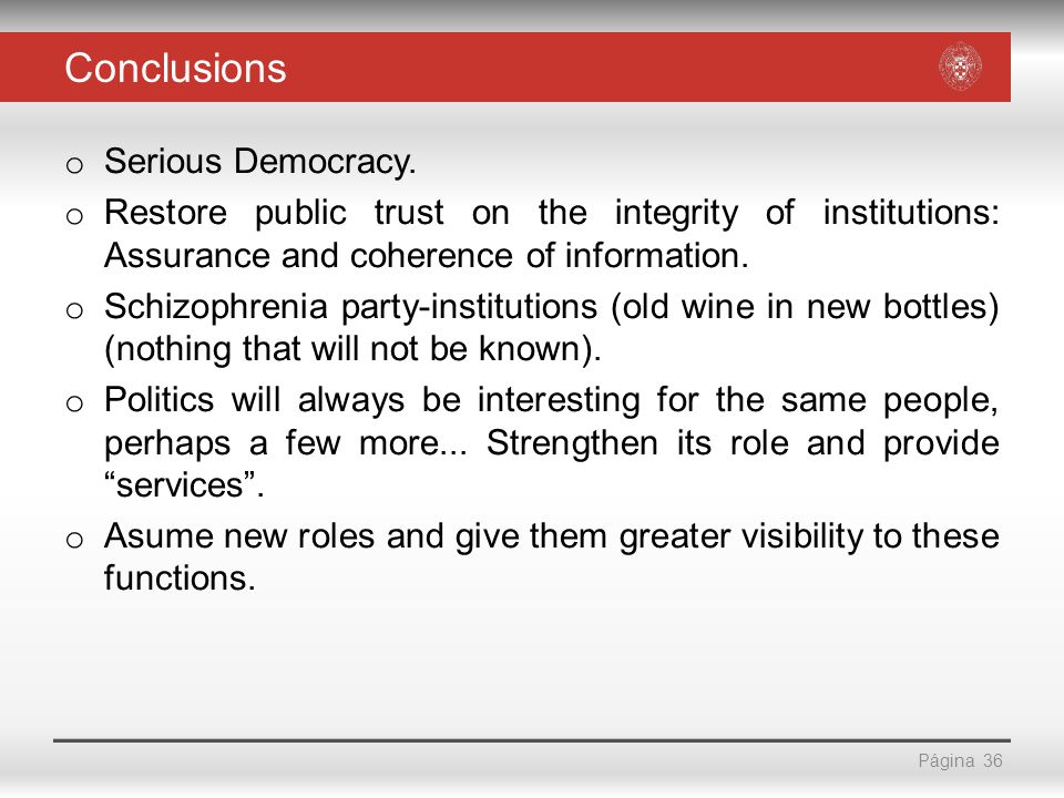 Página Conclusions o Serious Democracy. o Restore public trust on the integrity of institutions: Assurance and coherence of information. o Schizophren