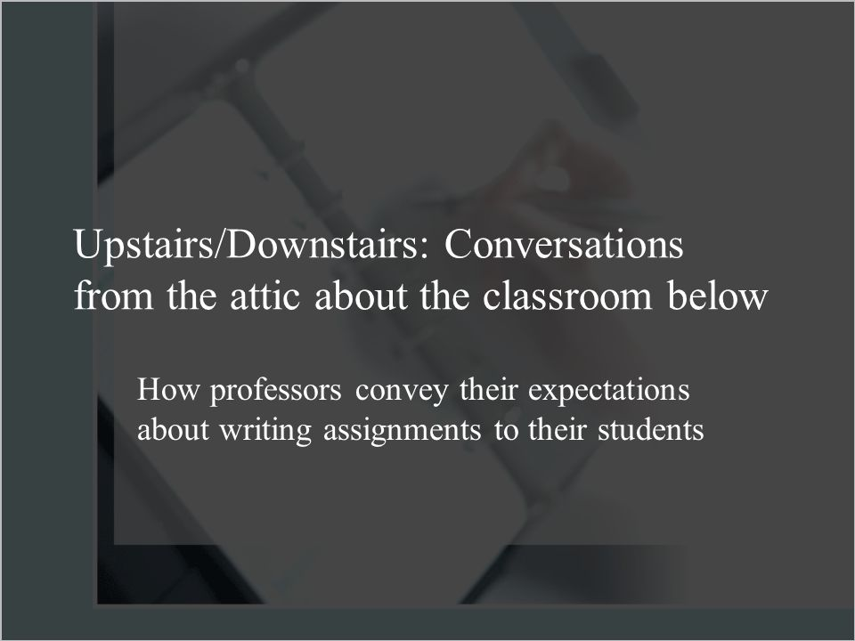 Upstairs/Downstairs: Conversations from the attic about the classroom below How professors convey their expectations about writing assignments to their students