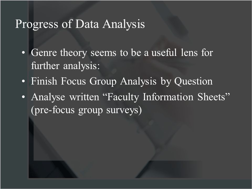 Genre theory seems to be a useful lens for further analysis: Finish Focus Group Analysis by Question Analyse written Faculty Information Sheets (pre-focus group surveys) Progress of Data Analysis