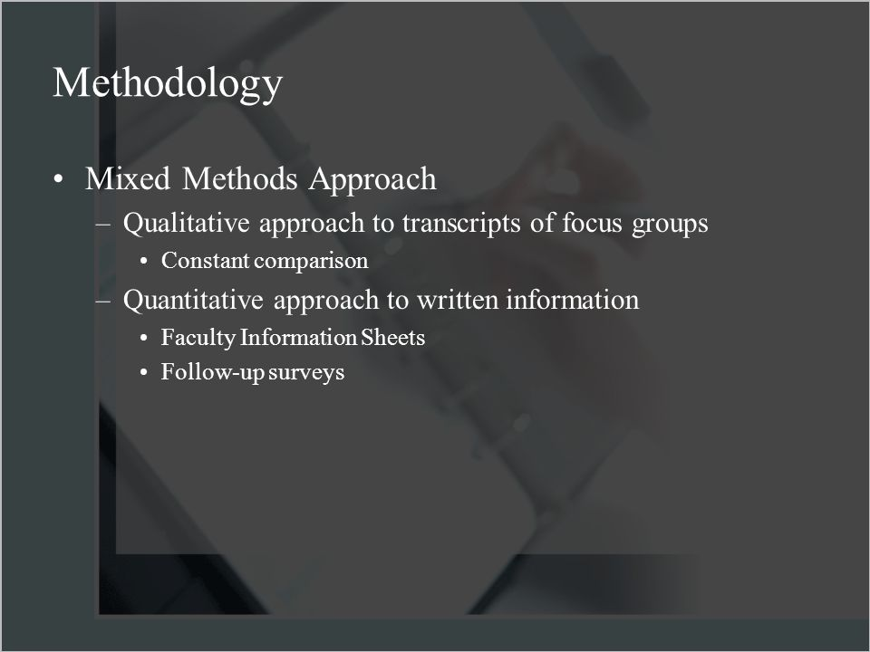 Methodology Mixed Methods Approach –Qualitative approach to transcripts of focus groups Constant comparison –Quantitative approach to written information Faculty Information Sheets Follow-up surveys