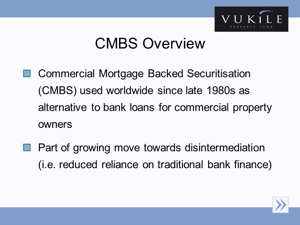 CMBS Overview Commercial Mortgage Backed Securitisation (CMBS) used worldwide since late 1980s as alternative to bank loans for commercial property owners Part of growing move towards disintermediation (i.e.