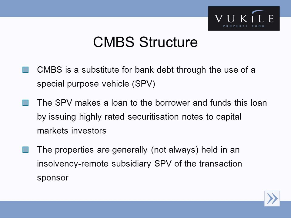 CMBS Structure CMBS is a substitute for bank debt through the use of a special purpose vehicle (SPV) The SPV makes a loan to the borrower and funds this loan by issuing highly rated securitisation notes to capital markets investors The properties are generally (not always) held in an insolvency-remote subsidiary SPV of the transaction sponsor