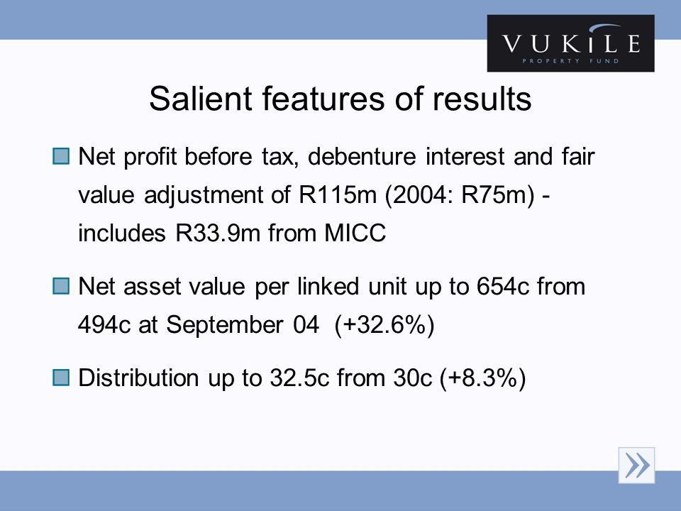 Salient features of results Net profit before tax, debenture interest and fair value adjustment of R115m (2004: R75m) - includes R33.9m from MICC Net asset value per linked unit up to 654c from 494c at September 04 (+32.6%) Distribution up to 32.5c from 30c (+8.3%)