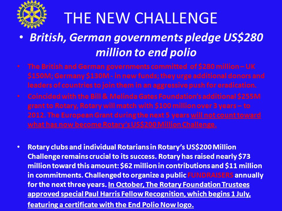 THE NEW CHALLENGE British, German governments pledge US$280 million to end polio The British and German governments committed of $280 million – UK $150M; Germany $130M - in new funds; they urge additional donors and leaders of countries to join them in an aggressive push for eradication.
