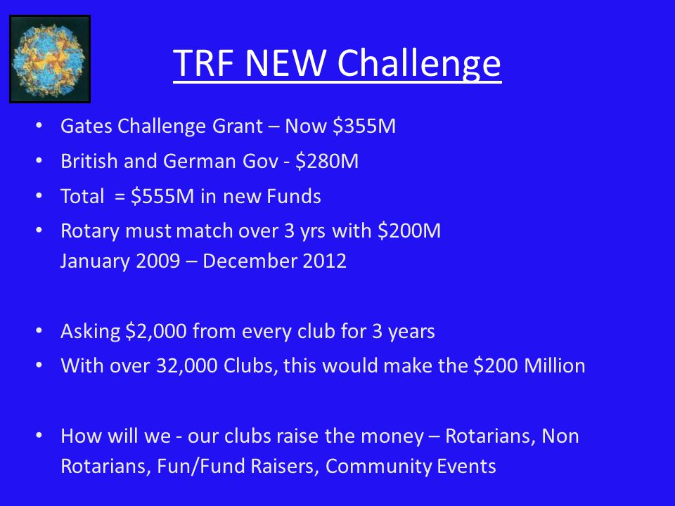 TRF NEW Challenge Gates Challenge Grant – Now $355M British and German Gov - $280M Total = $555M in new Funds Rotary must match over 3 yrs with $200M January 2009 – December 2012 Asking $2,000 from every club for 3 years With over 32,000 Clubs, this would make the $200 Million How will we - our clubs raise the money – Rotarians, Non Rotarians, Fun/Fund Raisers, Community Events