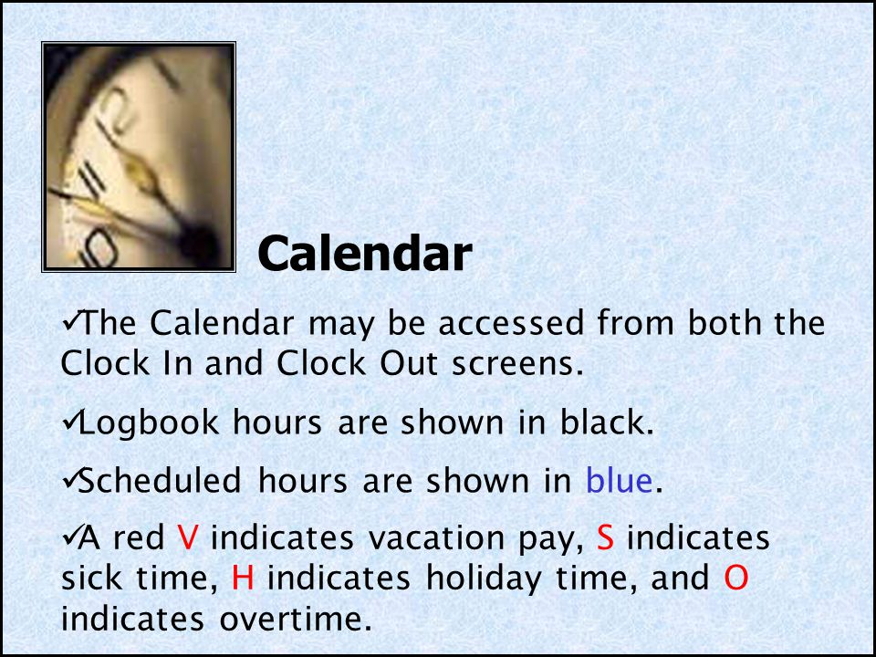 Calendar A red V indicates vacation pay, S indicates sick time, H indicates holiday time, and O indicates overtime. The Calendar may be accessed from