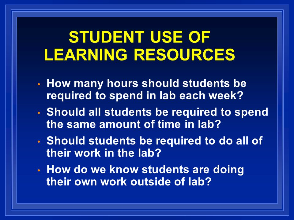 STUDENT USE OF LEARNING RESOURCES How many hours should students be required to spend in lab each week.
